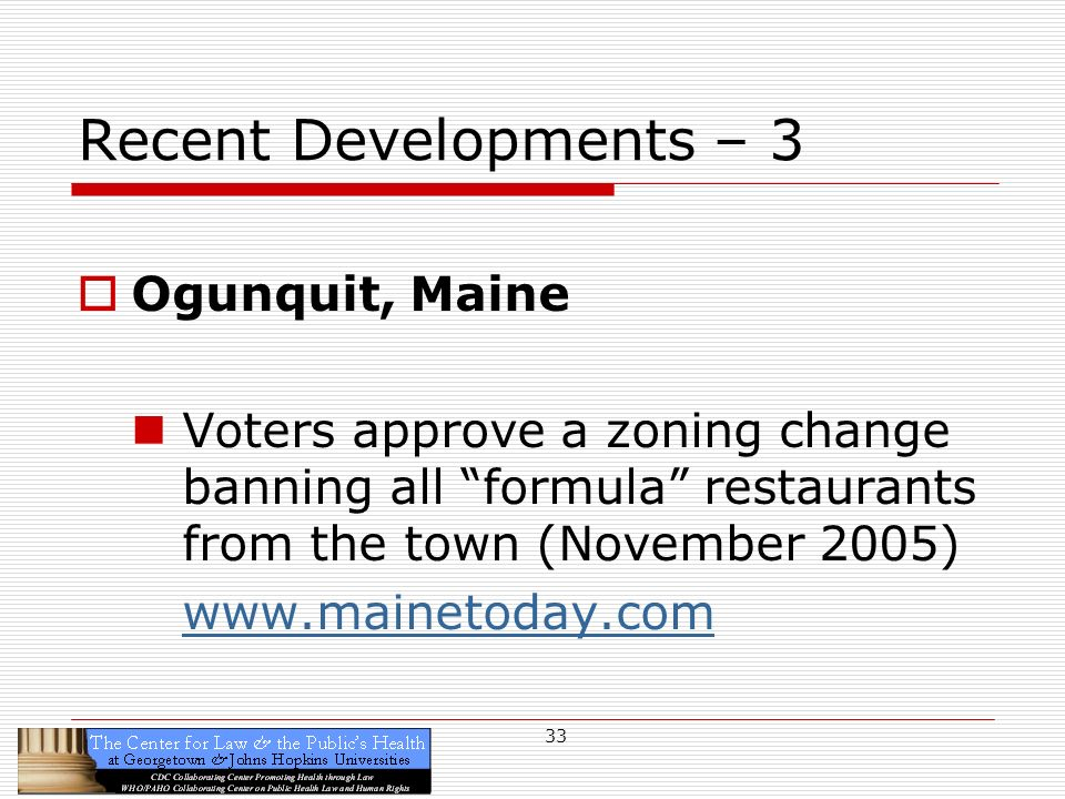 33 Recent Developments – 3 Ogunquit, Maine Voters approve a zoning change banning all formula restaurants from the town (November 2005) www.mainetoday.com