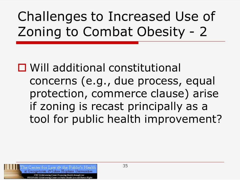 35 Challenges to Increased Use of Zoning to Combat Obesity - 2 Will additional constitutional concerns (e.g., due process, equal protection, commerce clause) arise if zoning is recast principally as a tool for public health improvement