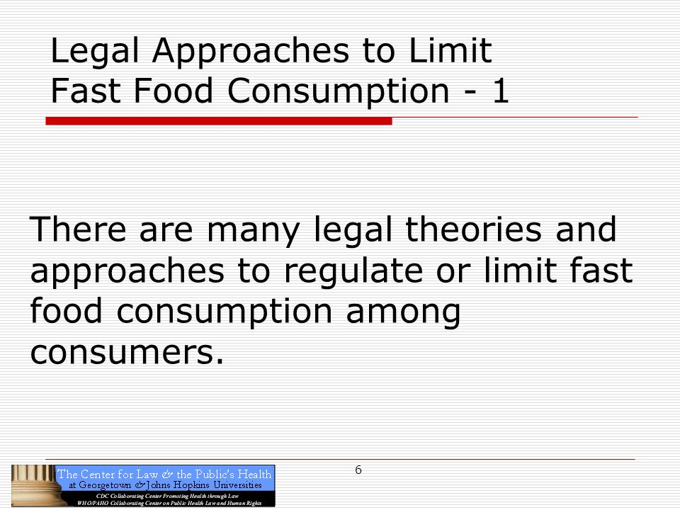 6 Legal Approaches to Limit Fast Food Consumption - 1 There are many legal theories and approaches to regulate or limit fast food consumption among consumers.