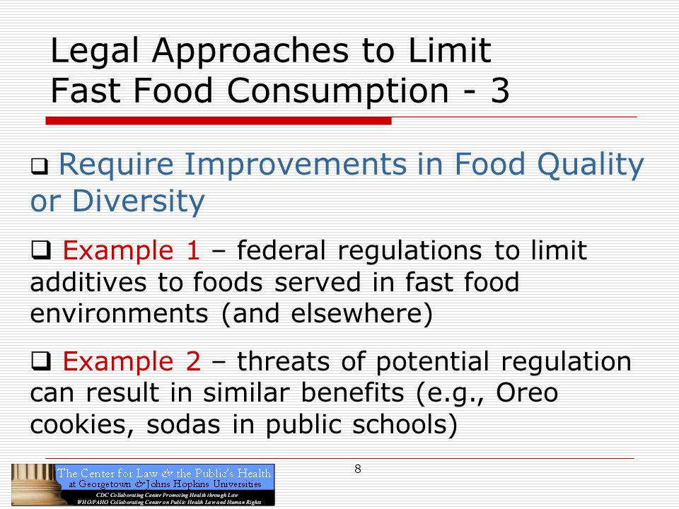 8 Legal Approaches to Limit Fast Food Consumption - 3 Require Improvements in Food Quality or Diversity Example 1 – federal regulations to limit additives to foods served in fast food environments (and elsewhere) Example 2 – threats of potential regulation can result in similar benefits (e.g., Oreo cookies, sodas in public schools)