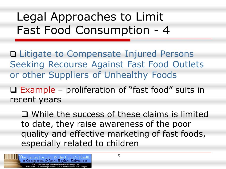 9 Legal Approaches to Limit Fast Food Consumption - 4 Litigate to Compensate Injured Persons Seeking Recourse Against Fast Food Outlets or other Suppliers of Unhealthy Foods Example – proliferation of fast food suits in recent years While the success of these claims is limited to date, they raise awareness of the poor quality and effective marketing of fast foods, especially related to children