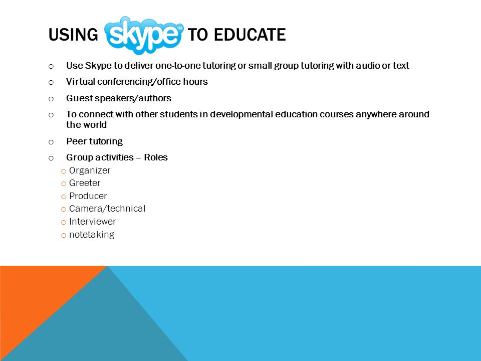 USING TO EDUCATE o Use Skype to deliver one-to-one tutoring or small group tutoring with audio or text o Virtual conferencing/office hours o Guest speakers/authors o To connect with other students in developmental education courses anywhere around the world o Peer tutoring o Group activities – Roles o Organizer o Greeter o Producer o Camera/technical o Interviewer o notetaking