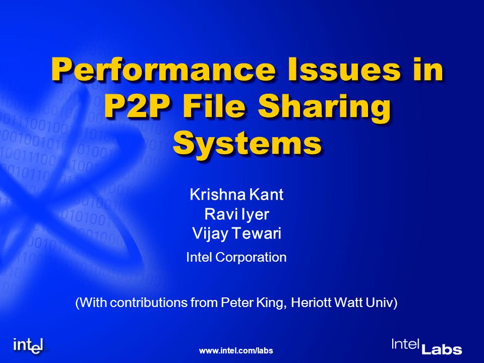 www.intel.com/labs Performance Issues in P2P File Sharing Systems Krishna Kant Ravi Iyer Vijay Tewari Intel Corporation (With contributions from Peter King, Heriott Watt Univ)