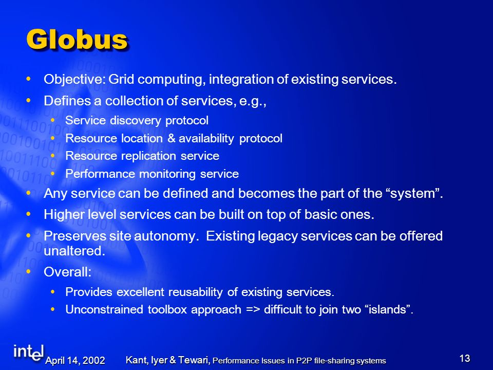 April 14, 2002 Kant, Iyer & Tewari, Performance Issues in P2P file-sharing systems 13 GlobusGlobus Objective: Grid computing, integration of existing services.