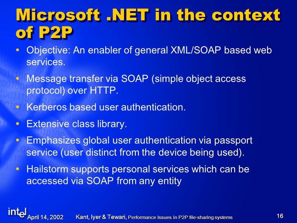 April 14, 2002 Kant, Iyer & Tewari, Performance Issues in P2P file-sharing systems 16 Microsoft.NET in the context of P2P Objective: An enabler of general XML/SOAP based web services.