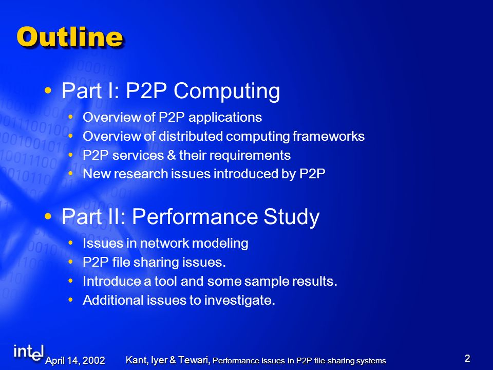 April 14, 2002 Kant, Iyer & Tewari, Performance Issues in P2P file-sharing systems 2 OutlineOutline Part I: P2P Computing Overview of P2P applications Overview of distributed computing frameworks P2P services & their requirements New research issues introduced by P2P Part II: Performance Study Issues in network modeling P2P file sharing issues.