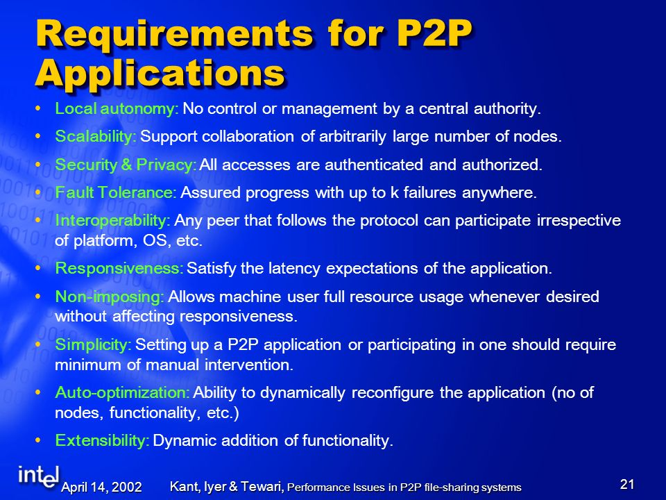 April 14, 2002 Kant, Iyer & Tewari, Performance Issues in P2P file-sharing systems 21 Requirements for P2P Applications Local autonomy: No control or management by a central authority.