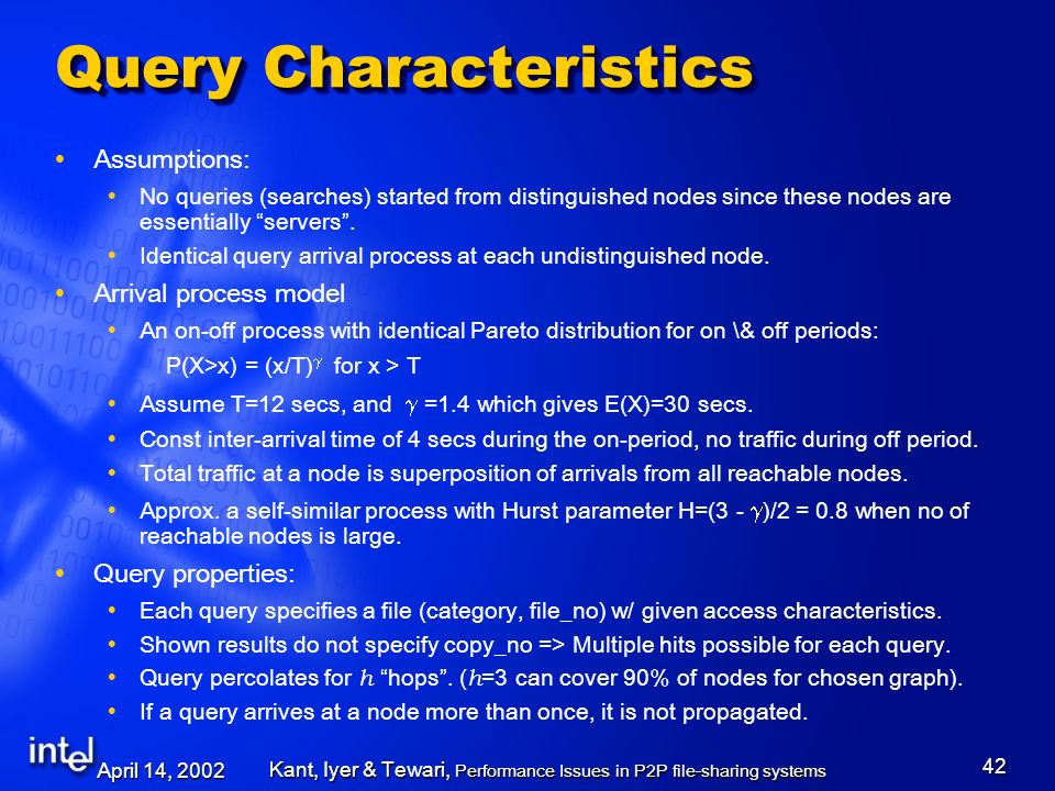 April 14, 2002 Kant, Iyer & Tewari, Performance Issues in P2P file-sharing systems 42 Query Characteristics Assumptions: No queries (searches) started from distinguished nodes since these nodes are essentially servers.