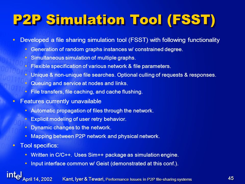 April 14, 2002 Kant, Iyer & Tewari, Performance Issues in P2P file-sharing systems 45 P2P Simulation Tool (FSST) Developed a file sharing simulation t