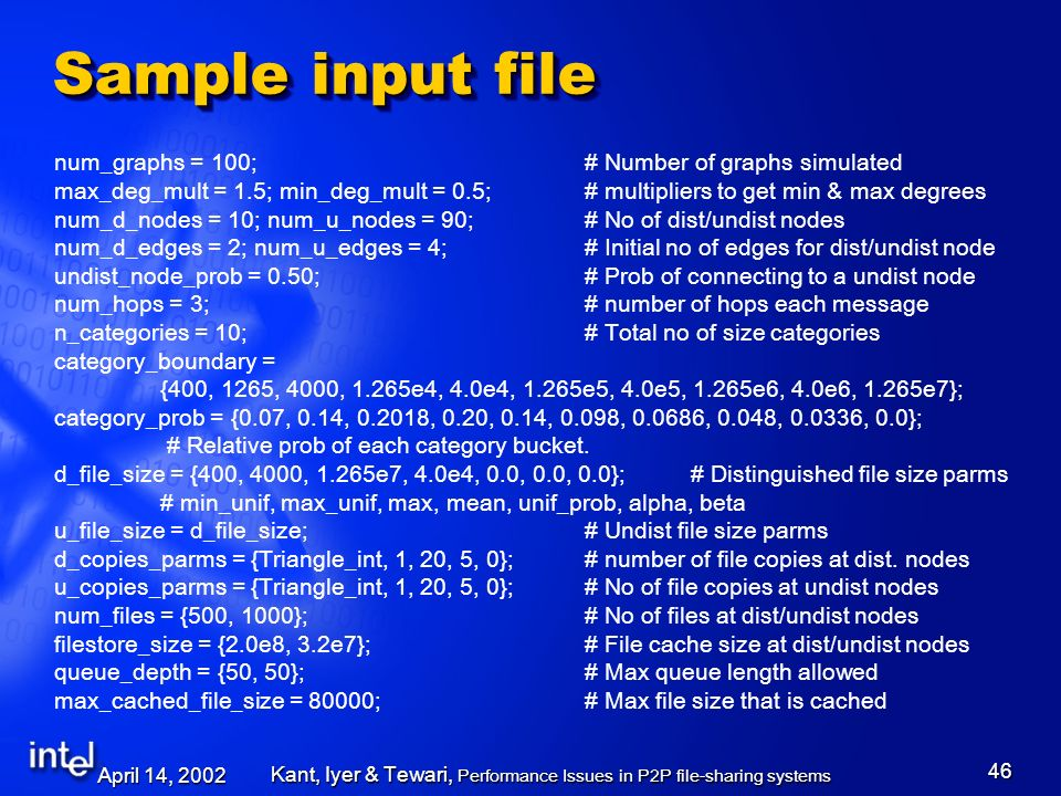 April 14, 2002 Kant, Iyer & Tewari, Performance Issues in P2P file-sharing systems 46 Sample input file num_graphs = 100;# Number of graphs simulated max_deg_mult = 1.5; min_deg_mult = 0.5;# multipliers to get min & max degrees num_d_nodes = 10; num_u_nodes = 90;# No of dist/undist nodes num_d_edges = 2; num_u_edges = 4;# Initial no of edges for dist/undist node undist_node_prob = 0.50;# Prob of connecting to a undist node num_hops = 3;# number of hops each message n_categories = 10;# Total no of size categories category_boundary = {400, 1265, 4000, 1.265e4, 4.0e4, 1.265e5, 4.0e5, 1.265e6, 4.0e6, 1.265e7}; category_prob = {0.07, 0.14, 0.2018, 0.20, 0.14, 0.098, 0.0686, 0.048, 0.0336, 0.0}; # Relative prob of each category bucket.