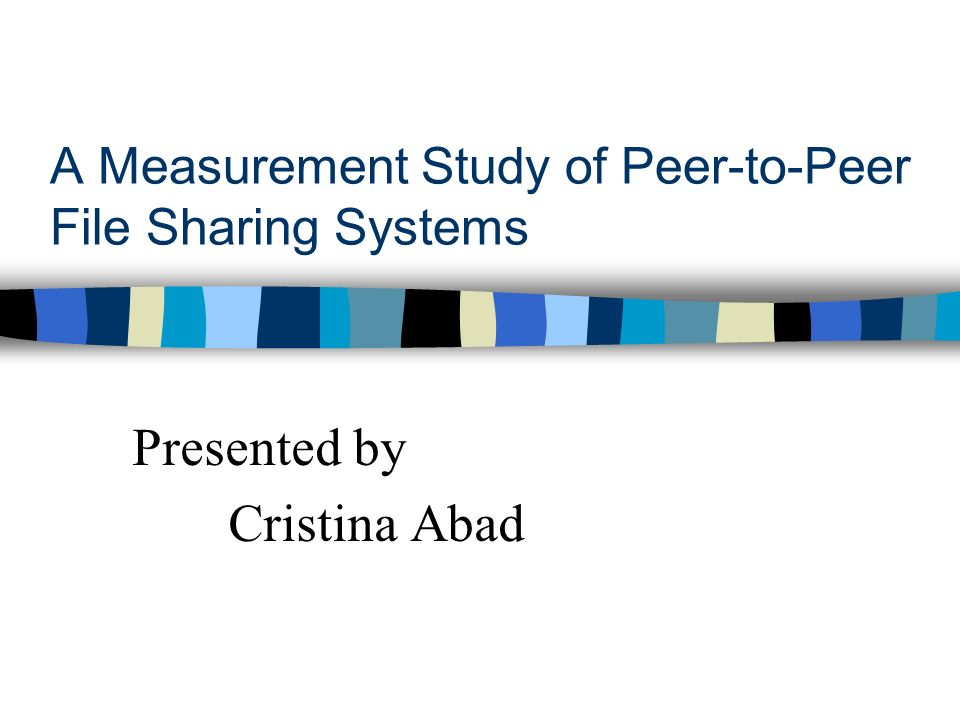 A Measurement Study of Peer-to-Peer File Sharing Systems Presented by Cristina Abad
