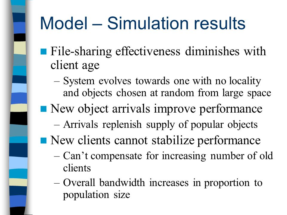 Model – Simulation results File-sharing effectiveness diminishes with client age –System evolves towards one with no locality and objects chosen at random from large space New object arrivals improve performance –Arrivals replenish supply of popular objects New clients cannot stabilize performance –Cant compensate for increasing number of old clients –Overall bandwidth increases in proportion to population size
