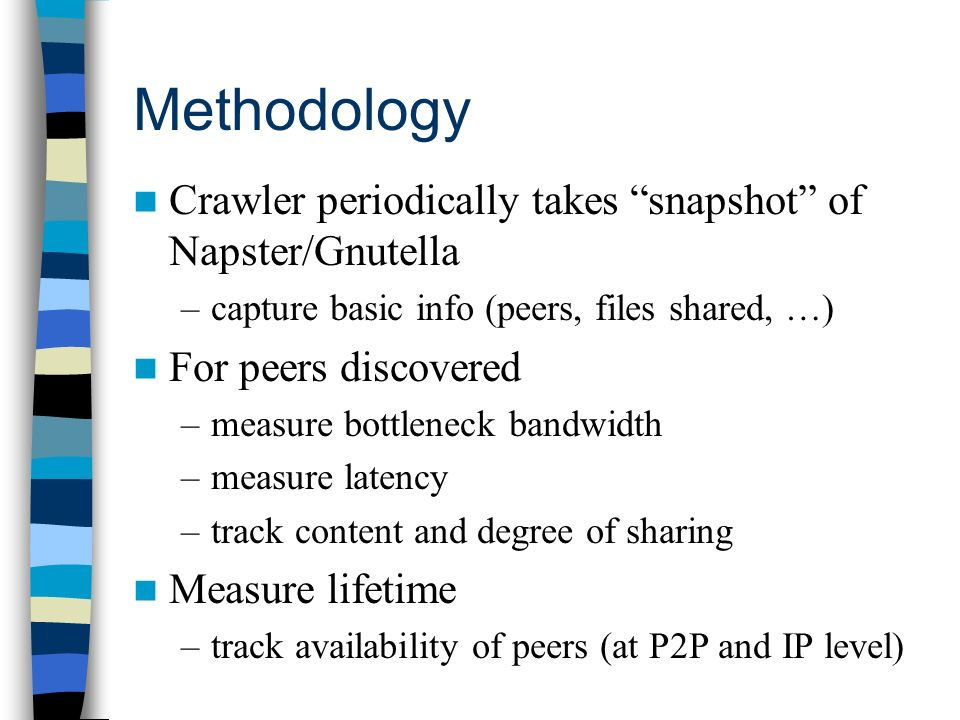 Methodology Crawler periodically takes snapshot of Napster/Gnutella –capture basic info (peers, files shared, …) For peers discovered –measure bottlen