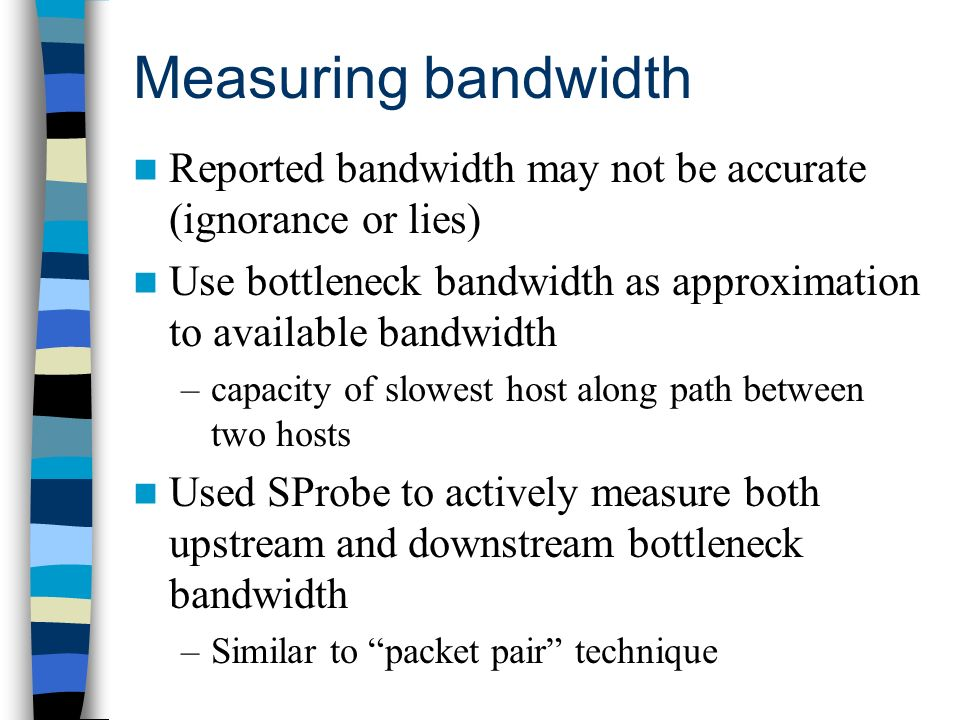 Measuring bandwidth Reported bandwidth may not be accurate (ignorance or lies) Use bottleneck bandwidth as approximation to available bandwidth –capacity of slowest host along path between two hosts Used SProbe to actively measure both upstream and downstream bottleneck bandwidth –Similar to packet pair technique