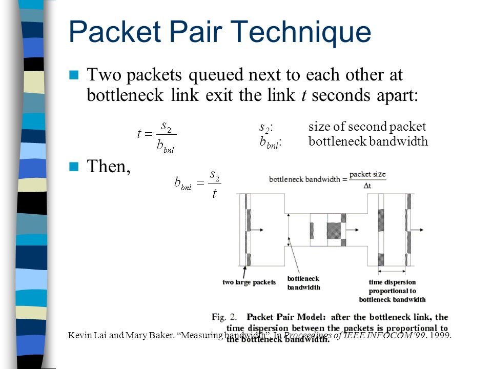 Packet Pair Technique Two packets queued next to each other at bottleneck link exit the link t seconds apart: Then, Kevin Lai and Mary Baker. Measurin