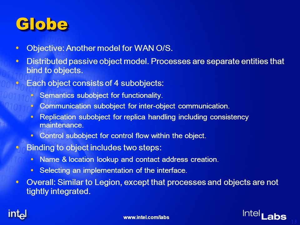 www.intel.com/labs 13 GlobeGlobe Objective: Another model for WAN O/S. Distributed passive object model. Processes are separate entities that bind to