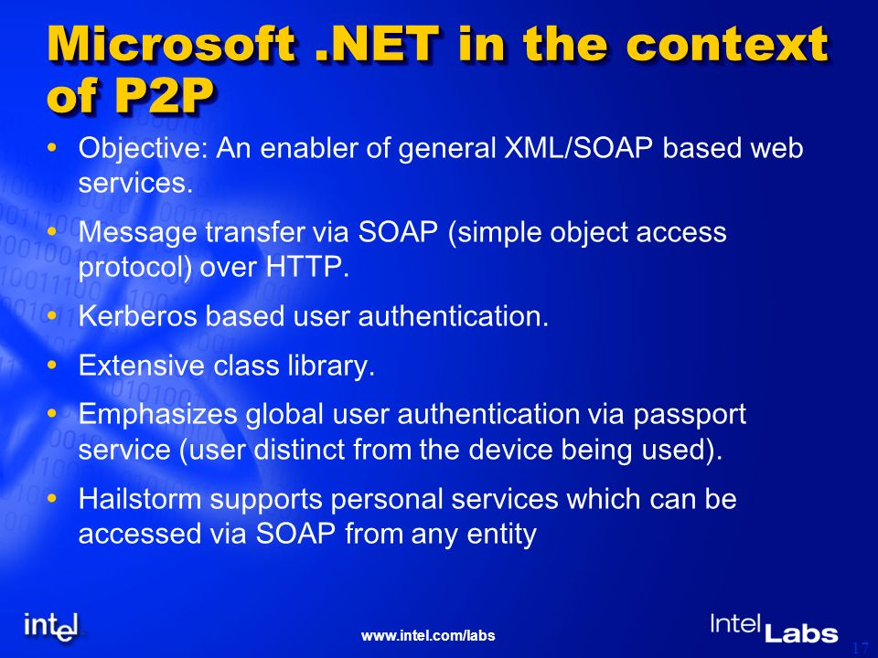 www.intel.com/labs 17 Microsoft.NET in the context of P2P Objective: An enabler of general XML/SOAP based web services. Message transfer via SOAP (sim