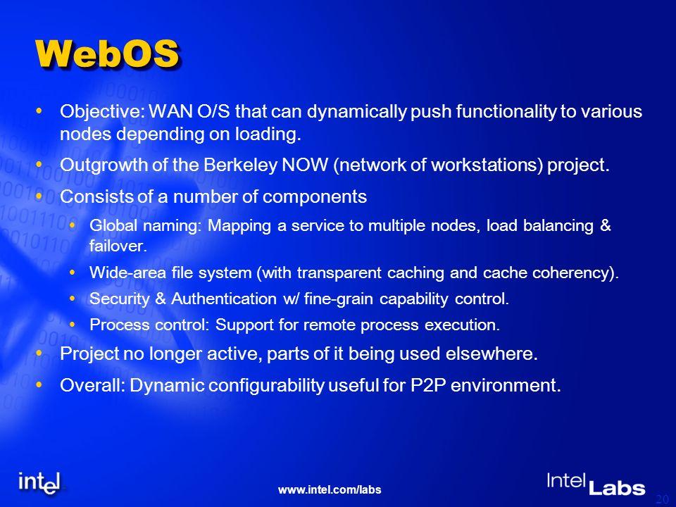 www.intel.com/labs 20 WebOSWebOS Objective: WAN O/S that can dynamically push functionality to various nodes depending on loading. Outgrowth of the Be