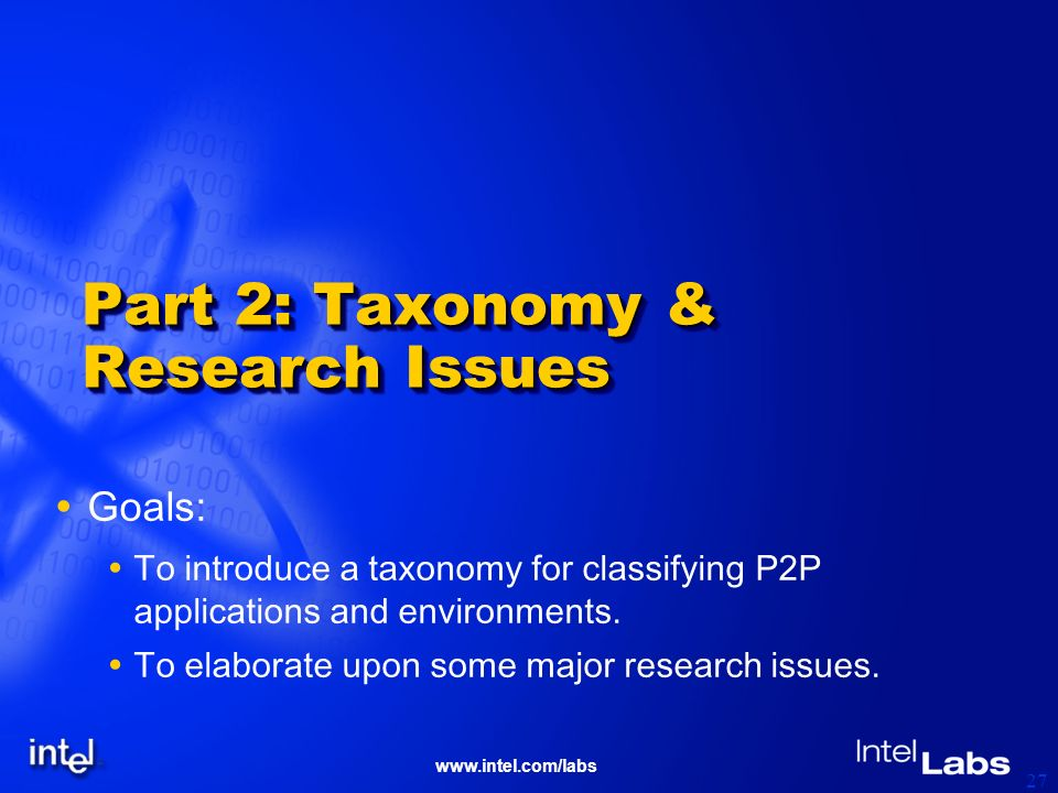 www.intel.com/labs 27 Part 2: Taxonomy & Research Issues Goals: To introduce a taxonomy for classifying P2P applications and environments. To elaborat