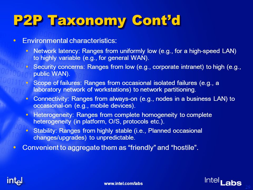 www.intel.com/labs 29 P2P Taxonomy Contd Environmental characteristics: Network latency: Ranges from uniformly low (e.g., for a high-speed LAN) to hig
