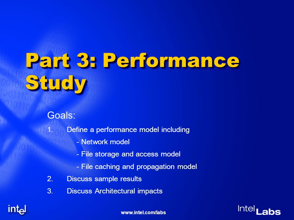 www.intel.com/labs Part 3: Performance Study Goals: 1.Define a performance model including - Network model - File storage and access model - File caching and propagation model 2.Discuss sample results 3.Discuss Architectural impacts