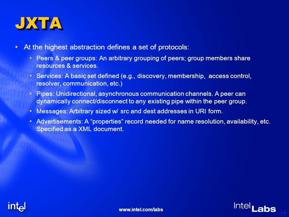 www.intel.com/labs 55 JXTAJXTA At the highest abstraction defines a set of protocols: Peers & peer groups: An arbitrary grouping of peers; group membe