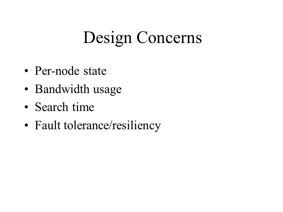 Design Concerns Per-node state Bandwidth usage Search time Fault tolerance/resiliency