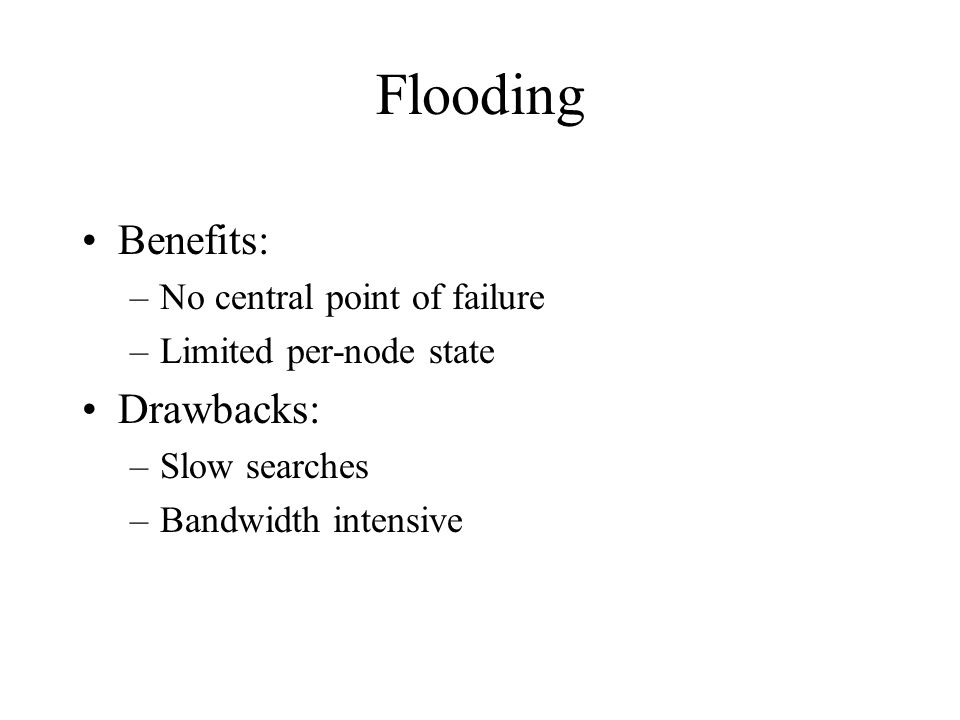Flooding Benefits: –No central point of failure –Limited per-node state Drawbacks: –Slow searches –Bandwidth intensive