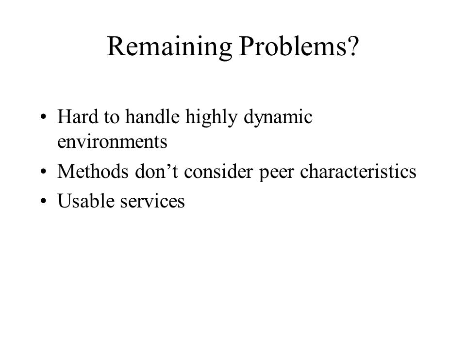 Hard to handle highly dynamic environments Methods dont consider peer characteristics Usable services