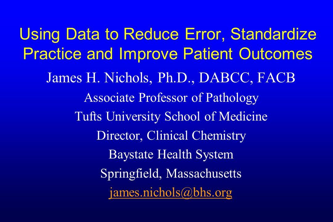 Using Data to Reduce Error, Standardize Practice and Improve Patient Outcomes James H. Nichols, Ph.D., DABCC, FACB Associate Professor of Pathology Tu