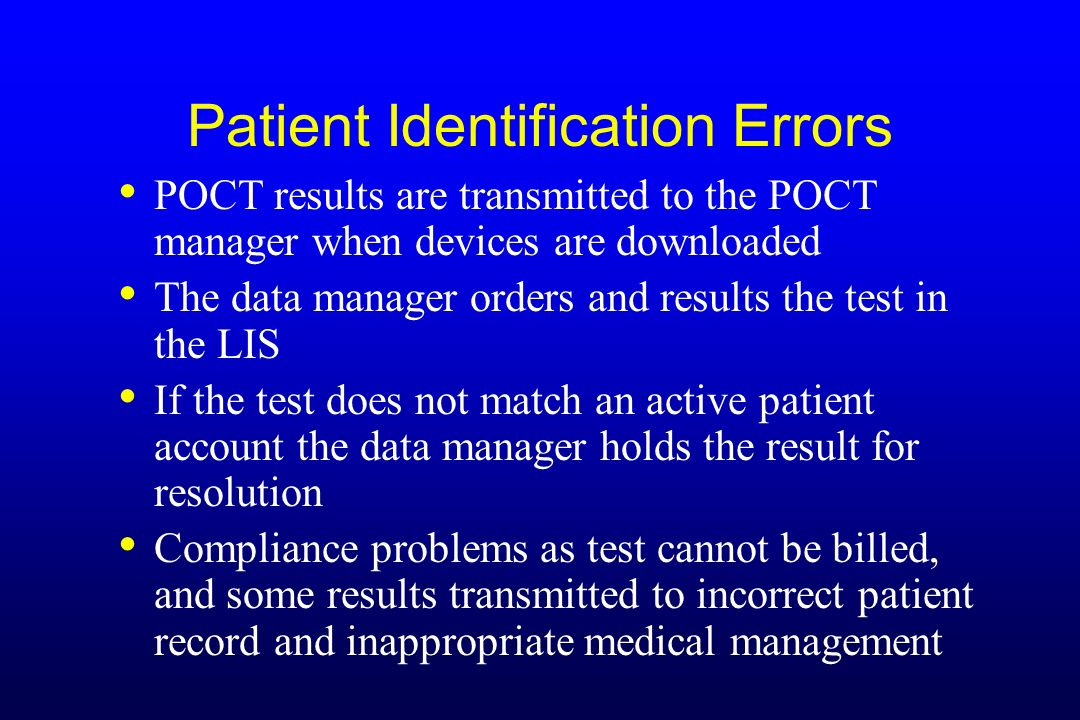 Patient Identification Errors POCT results are transmitted to the POCT manager when devices are downloaded The data manager orders and results the tes