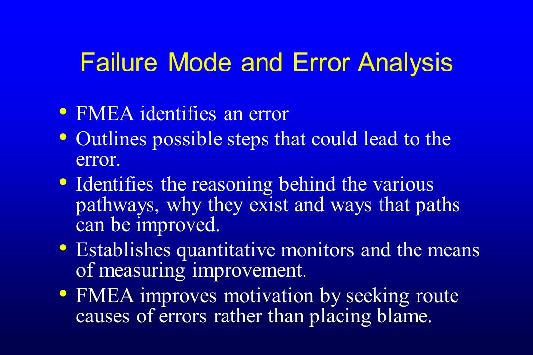 Failure Mode and Error Analysis FMEA identifies an error Outlines possible steps that could lead to the error. Identifies the reasoning behind the var
