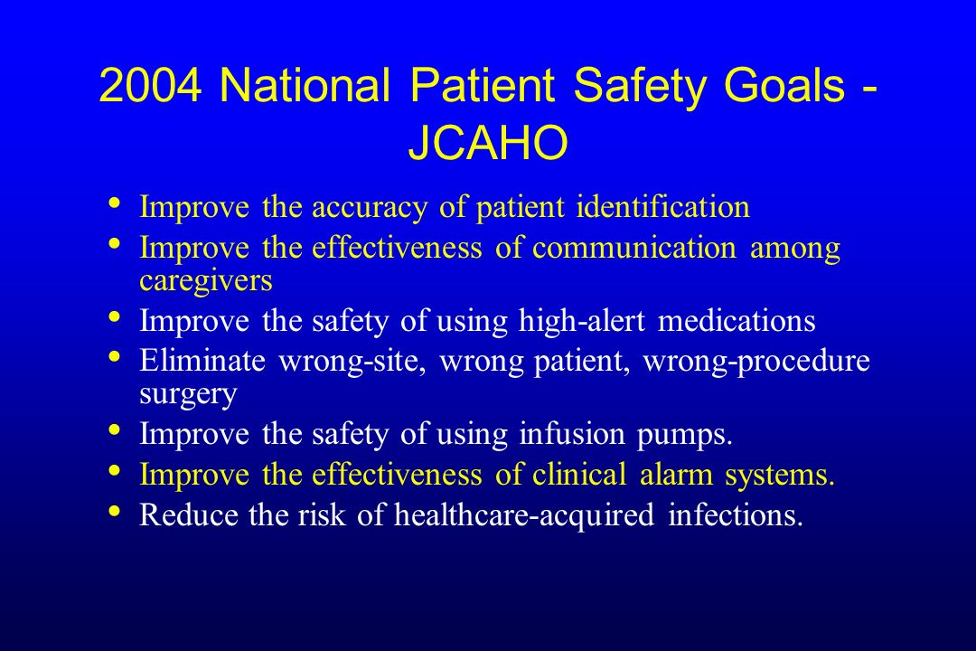 2004 National Patient Safety Goals - JCAHO Improve the accuracy of patient identification Improve the effectiveness of communication among caregivers