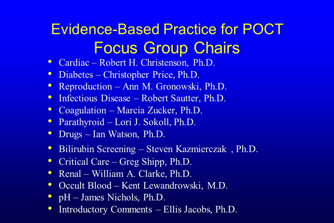 Evidence-Based Practice for POCT Focus Group Chairs Cardiac – Robert H. Christenson, Ph.D. Diabetes – Christopher Price, Ph.D. Reproduction – Ann M. G