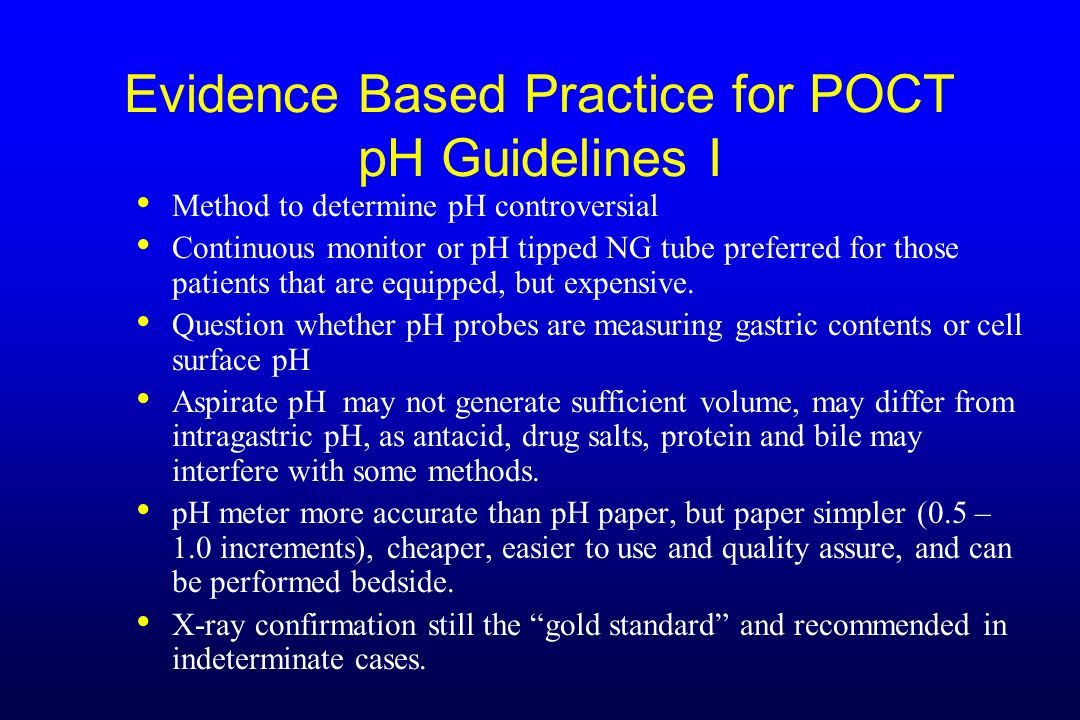 Evidence Based Practice for POCT pH Guidelines I Method to determine pH controversial Continuous monitor or pH tipped NG tube preferred for those pati