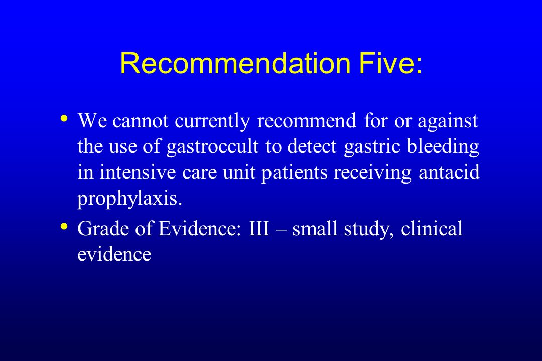 Recommendation Five: We cannot currently recommend for or against the use of gastroccult to detect gastric bleeding in intensive care unit patients re