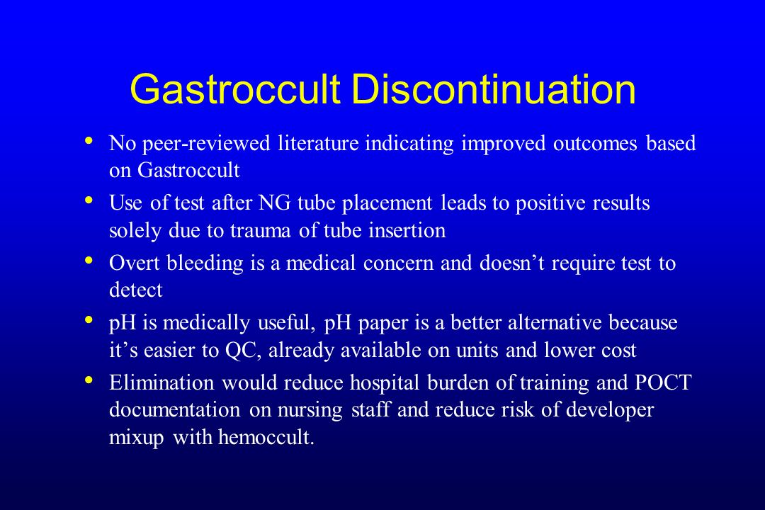 Gastroccult Discontinuation No peer-reviewed literature indicating improved outcomes based on Gastroccult Use of test after NG tube placement leads to