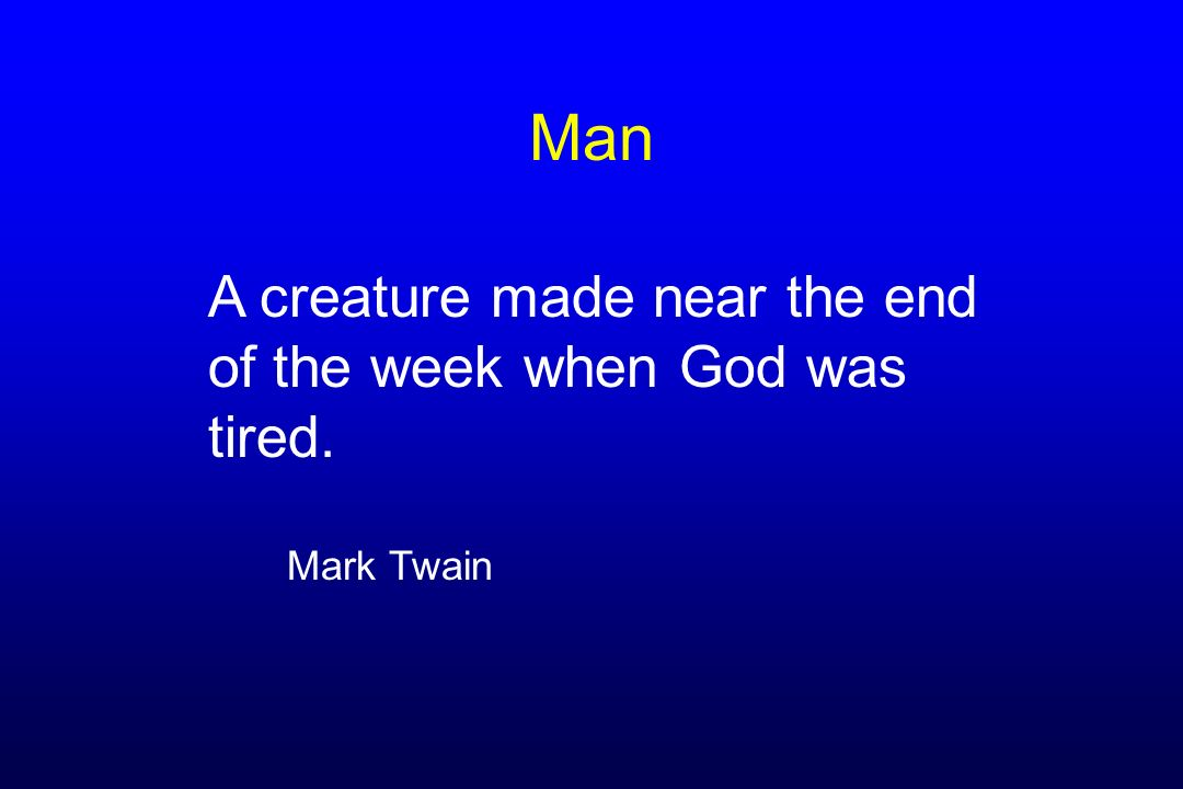 Man A creature made near the end of the week when God was tired. Mark Twain