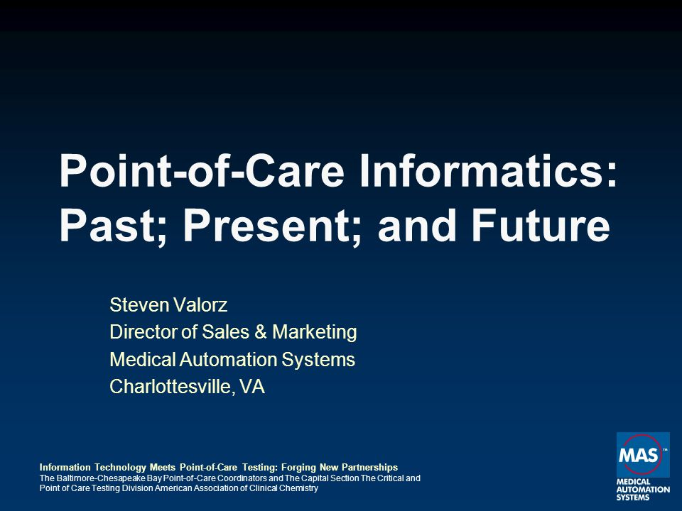 Information Technology Meets Point-of-Care Testing: Forging New Partnerships The Baltimore-Chesapeake Bay Point-of-Care Coordinators and The Capital Section The Critical and Point of Care Testing Division American Association of Clinical Chemistry Point-of-Care Informatics: Past; Present; and Future Steven Valorz Director of Sales & Marketing Medical Automation Systems Charlottesville, VA