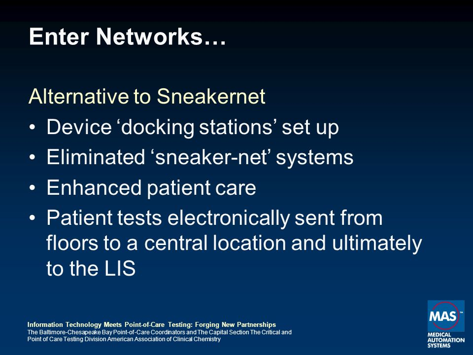 Information Technology Meets Point-of-Care Testing: Forging New Partnerships The Baltimore-Chesapeake Bay Point-of-Care Coordinators and The Capital Section The Critical and Point of Care Testing Division American Association of Clinical Chemistry Enter Networks… Alternative to Sneakernet Device docking stations set up Eliminated sneaker-net systems Enhanced patient care Patient tests electronically sent from floors to a central location and ultimately to the LIS