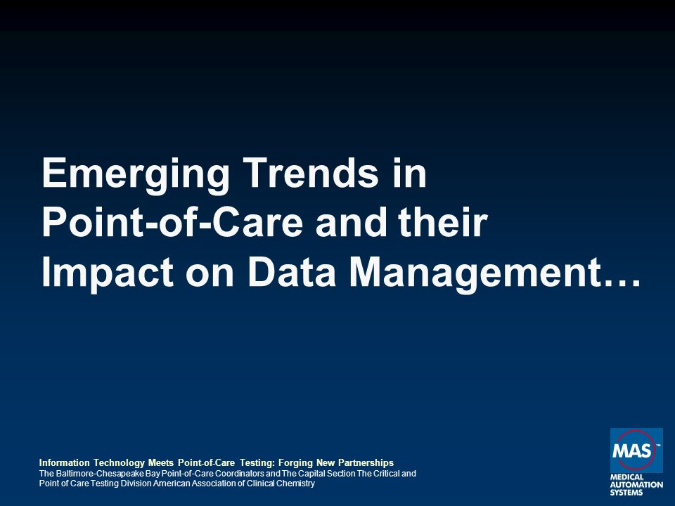 Information Technology Meets Point-of-Care Testing: Forging New Partnerships The Baltimore-Chesapeake Bay Point-of-Care Coordinators and The Capital Section The Critical and Point of Care Testing Division American Association of Clinical Chemistry Emerging Trends in Point-of-Care and their Impact on Data Management…