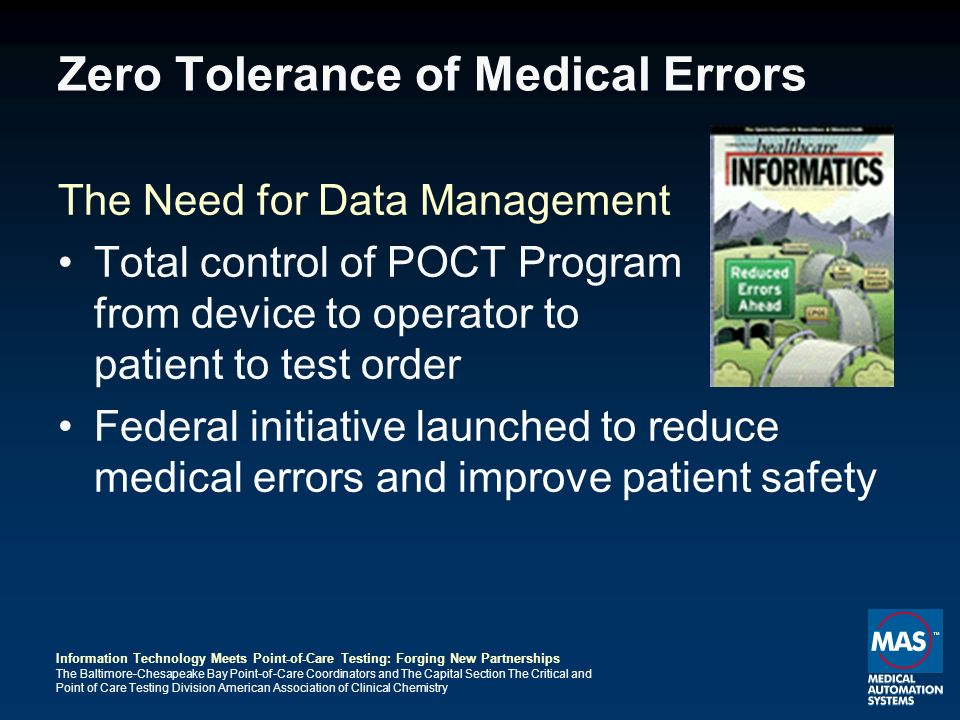 Information Technology Meets Point-of-Care Testing: Forging New Partnerships The Baltimore-Chesapeake Bay Point-of-Care Coordinators and The Capital Section The Critical and Point of Care Testing Division American Association of Clinical Chemistry Zero Tolerance of Medical Errors The Need for Data Management Total control of POCT Program from device to operator to patient to test order Federal initiative launched to reduce medical errors and improve patient safety