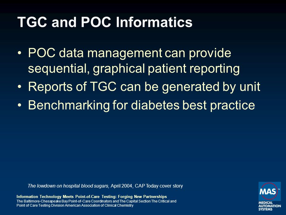 Information Technology Meets Point-of-Care Testing: Forging New Partnerships The Baltimore-Chesapeake Bay Point-of-Care Coordinators and The Capital Section The Critical and Point of Care Testing Division American Association of Clinical Chemistry TGC and POC Informatics POC data management can provide sequential, graphical patient reporting Reports of TGC can be generated by unit Benchmarking for diabetes best practice The lowdown on hospital blood sugars, April 2004, CAP Today cover story