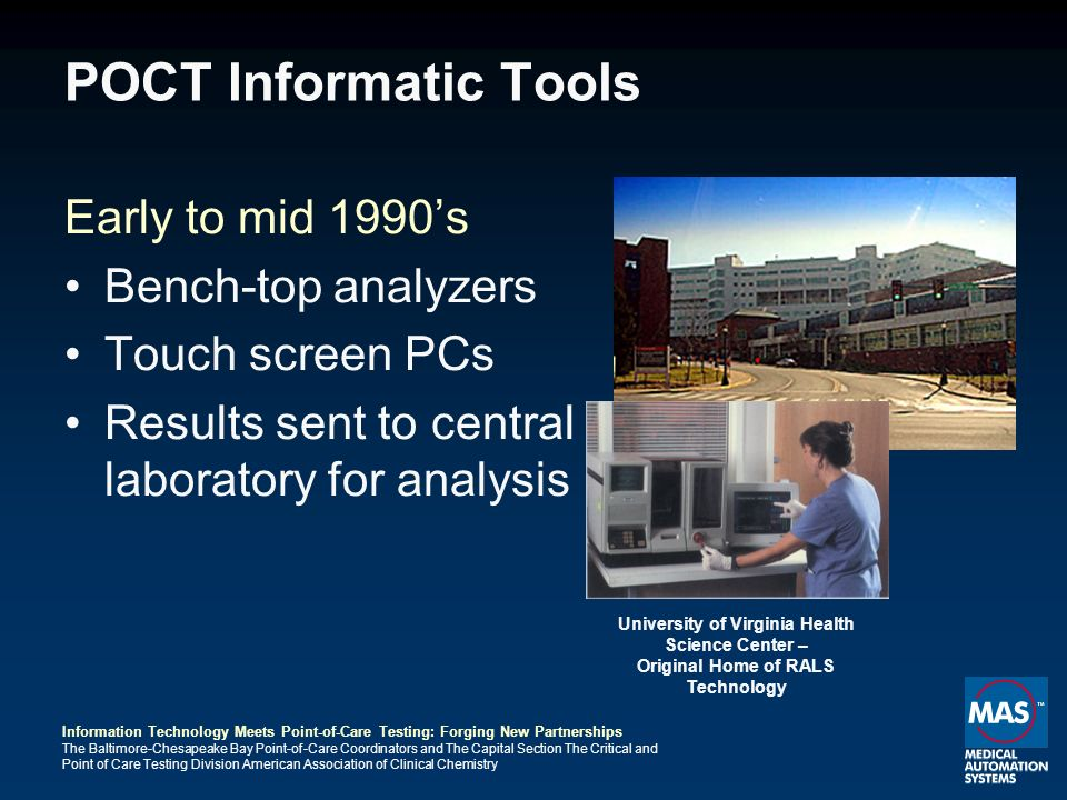 Information Technology Meets Point-of-Care Testing: Forging New Partnerships The Baltimore-Chesapeake Bay Point-of-Care Coordinators and The Capital Section The Critical and Point of Care Testing Division American Association of Clinical Chemistry POCT Informatic Tools Early to mid 1990s Bench-top analyzers Touch screen PCs Results sent to central laboratory for analysis University of Virginia Health Science Center – Original Home of RALS Technology