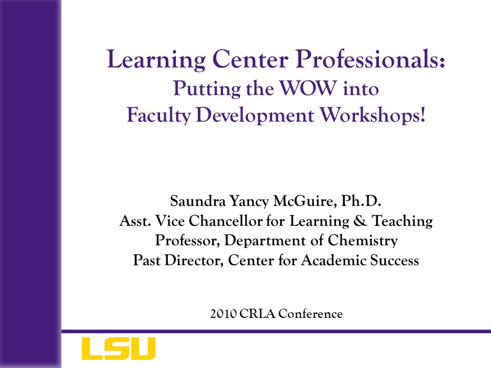 Saundra Yancy McGuire, Ph.D. Asst. Vice Chancellor for Learning & Teaching Professor, Department of Chemistry Past Director, Center for Academic Succe