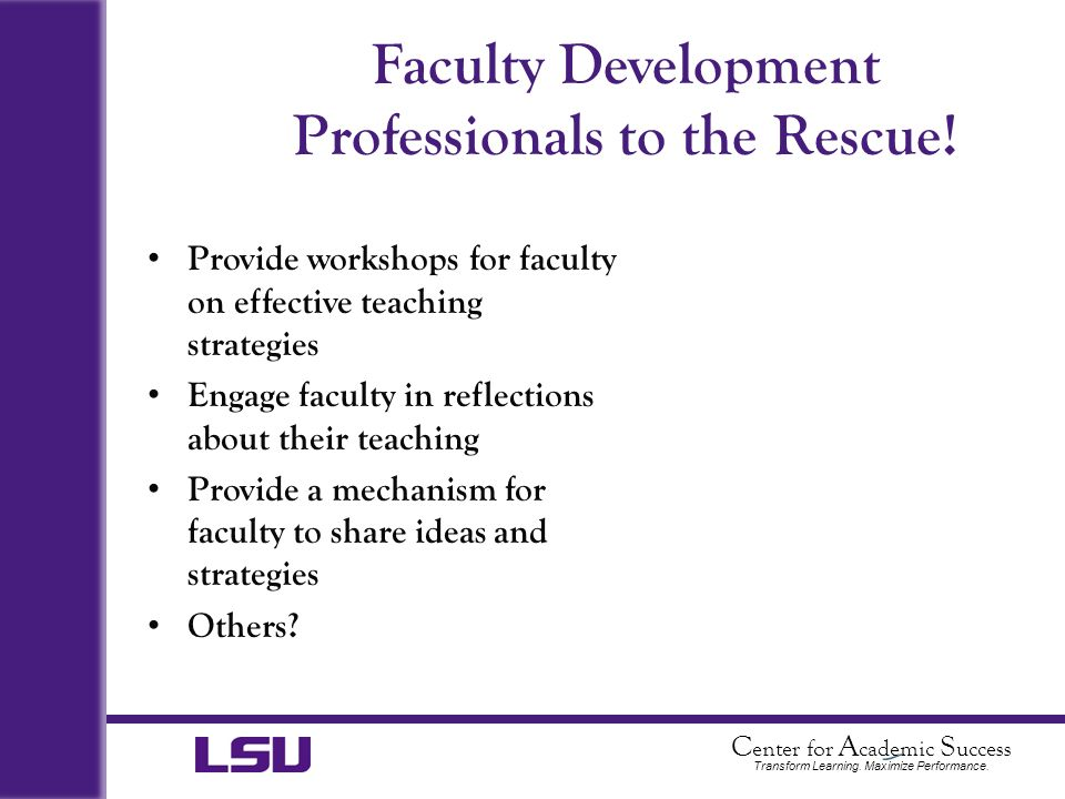 C enter for A cademic S uccess Transform Learning. Maximize Performance. Faculty Development Professionals to the Rescue! Provide workshops for facult