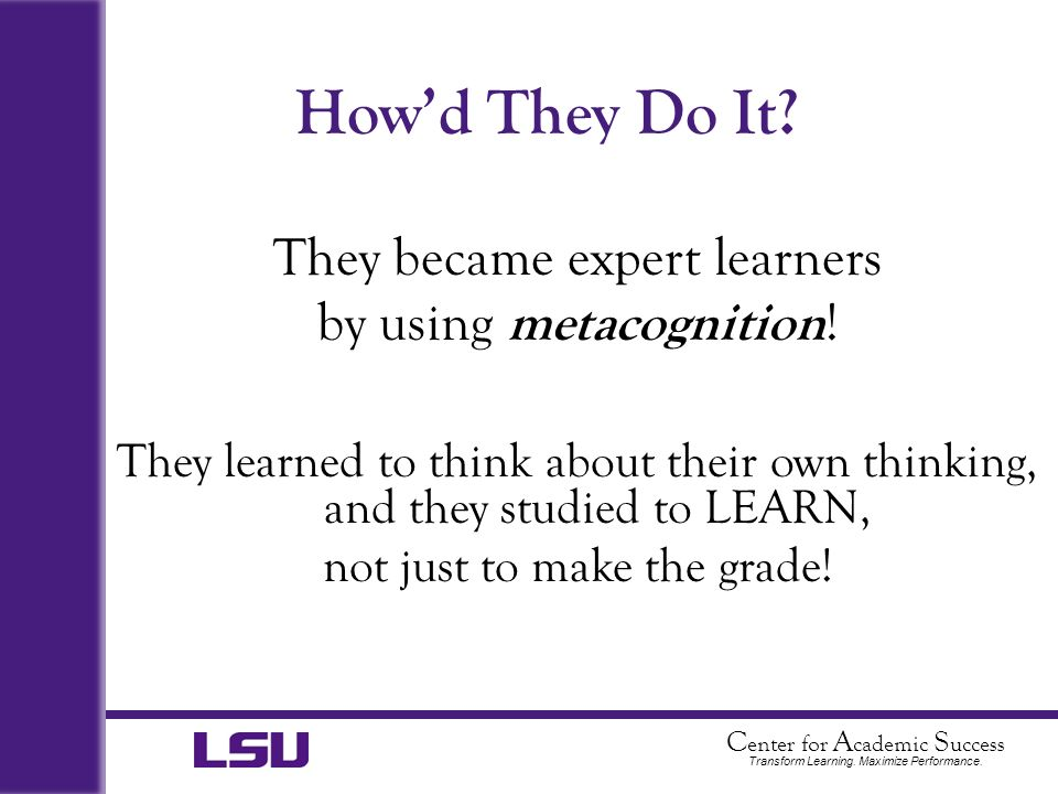 C enter for A cademic S uccess Transform Learning. Maximize Performance. Howd They Do It? They became expert learners by using metacognition ! They le