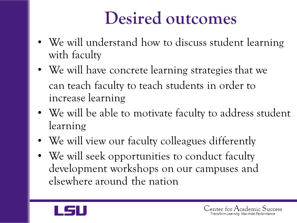 C enter for A cademic S uccess Transform Learning. Maximize Performance. Desired outcomes We will understand how to discuss student learning with facu