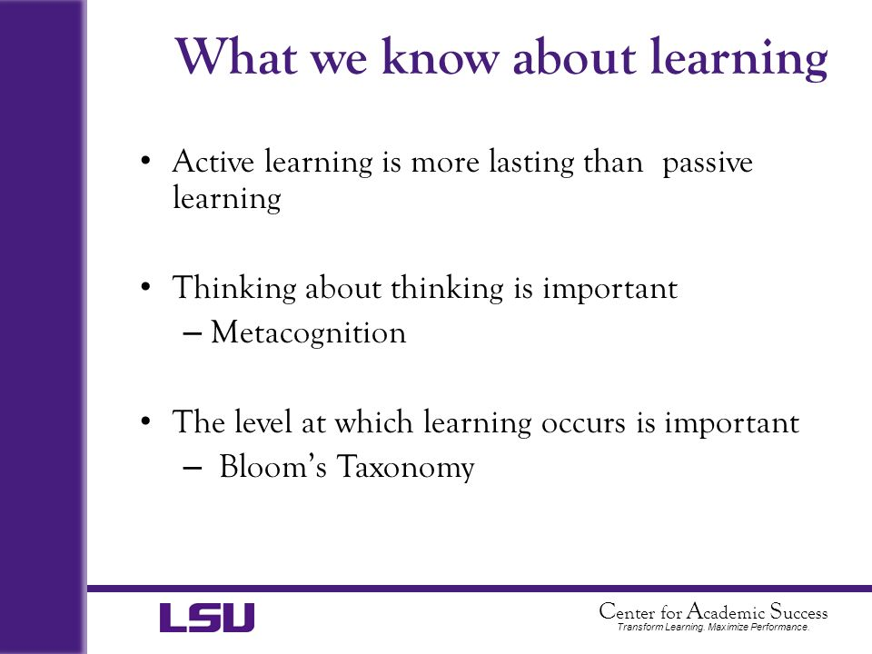 C enter for A cademic S uccess Transform Learning. Maximize Performance. What we know about learning Active learning is more lasting than passive lear