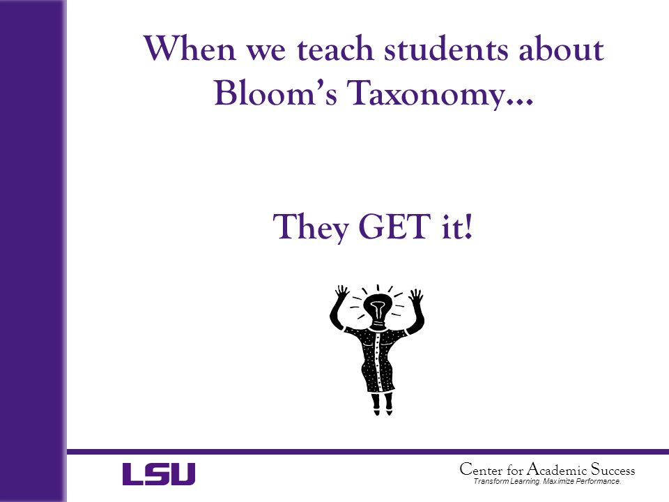 C enter for A cademic S uccess Transform Learning. Maximize Performance. When we teach students about Blooms Taxonomy… They GET it!
